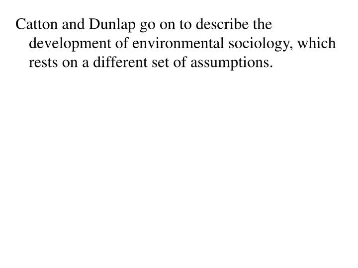 Catton and Dunlap go on to describe the development of environmental sociology, which rests on a different set of assumptions.