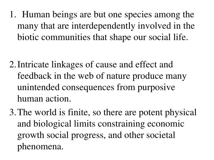 1.  Human beings are but one species among the many that are interdependently involved in the biotic communities that shape our social life.