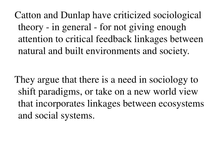 Catton and Dunlap have criticized sociological theory - in general - for not giving enough attention to critical feedback linkages between natural and built environments and society.