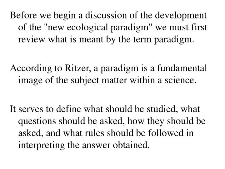 "Before we begin a discussion of the development of the ""new ecological paradigm"" we must first review what is meant by the term paradigm."