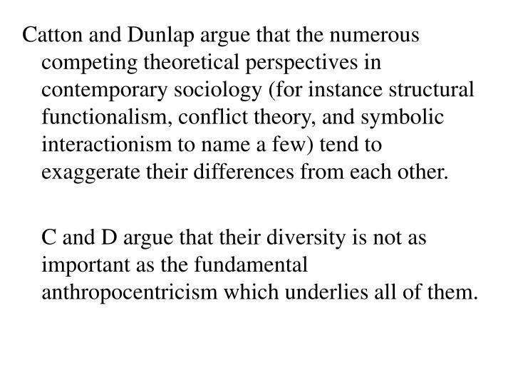 Catton and Dunlap argue that the numerous competing theoretical perspectives in contemporary sociology (for instance structural functionalism, conflict theory, and symbolic interactionism to name a few) tend to exaggerate their differences from each other.