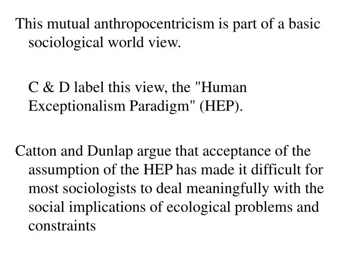 This mutual anthropocentricism is part of a basic sociological world view.