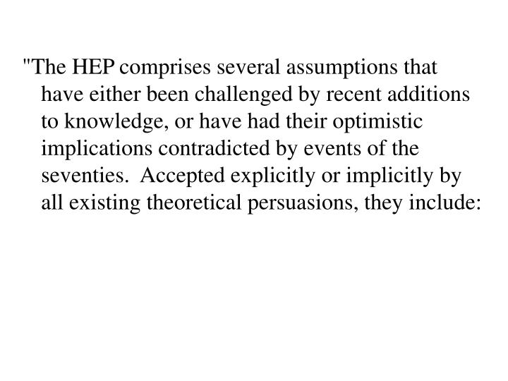 """The HEP comprises several assumptions that have either been challenged by recent additions to knowledge, or have had their optimistic implications contradicted by events of the seventies.  Accepted explicitly or implicitly by all existing theoretical persuasions, they include:"