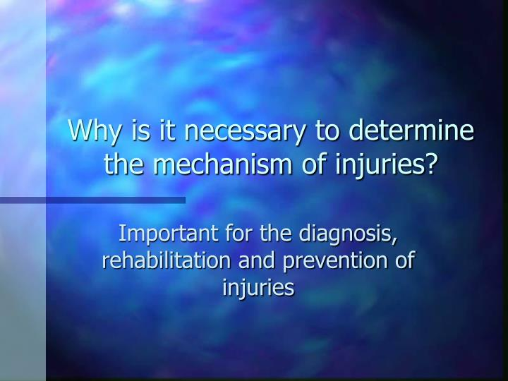 Why is it necessary to determine the mechanism of injuries