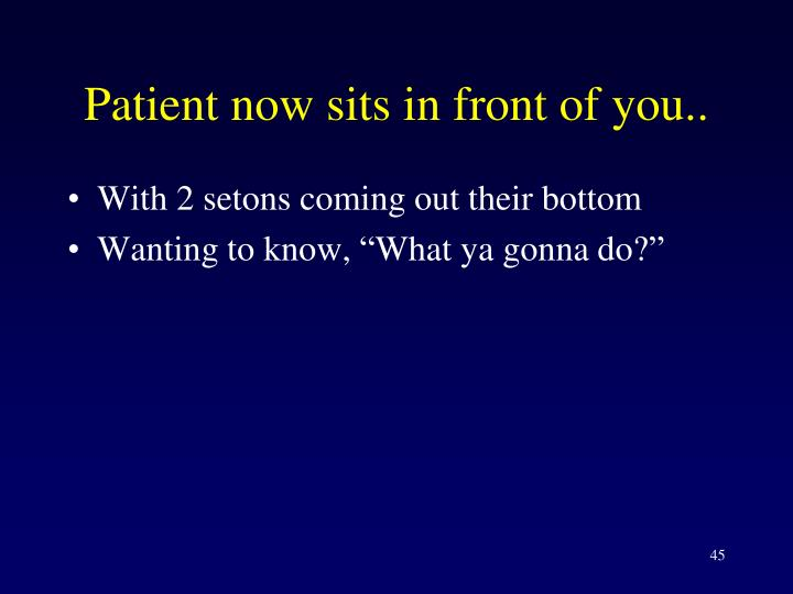 Patient now sits in front of you..