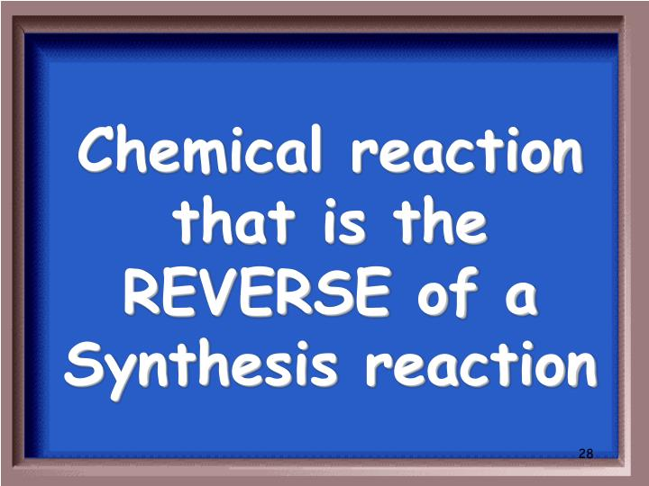 Chemical reaction that is the REVERSE of a Synthesis reaction