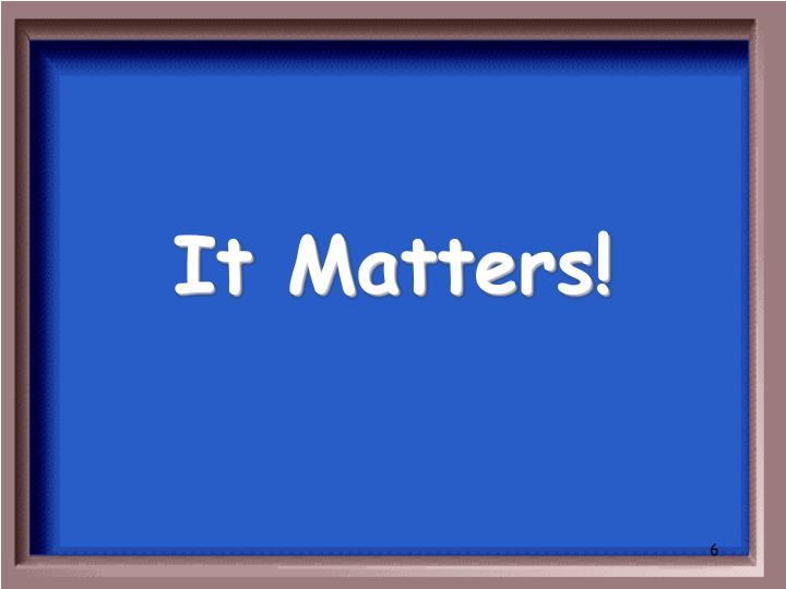 It Matters!