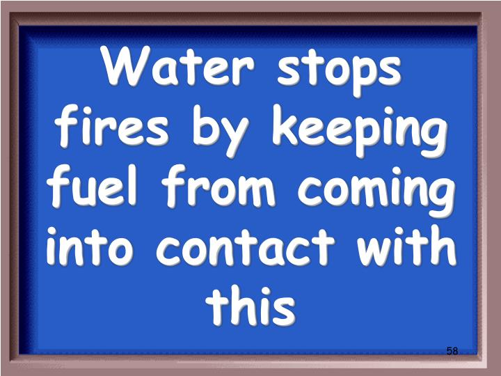 Water stops fires by keeping fuel from coming into contact with this
