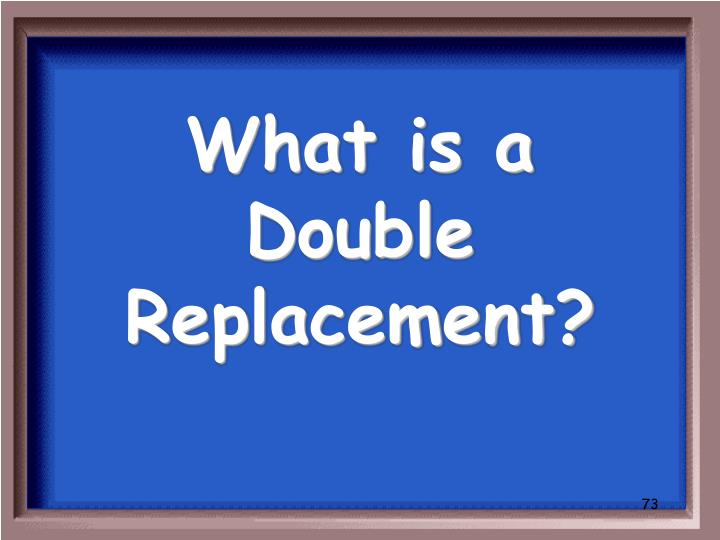 What is a Double Replacement?