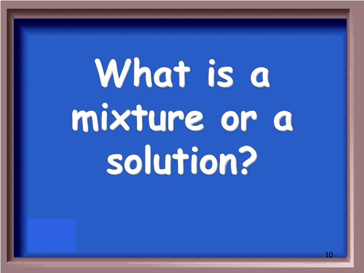 What is a mixture or a solution?