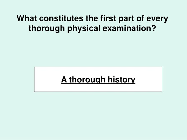 What constitutes the first part of every thorough physical examination?