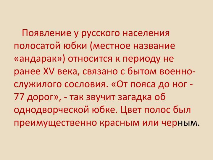 Появление у русского населения полосатой юбки (местное название «андарак») относится к периоду не ранее