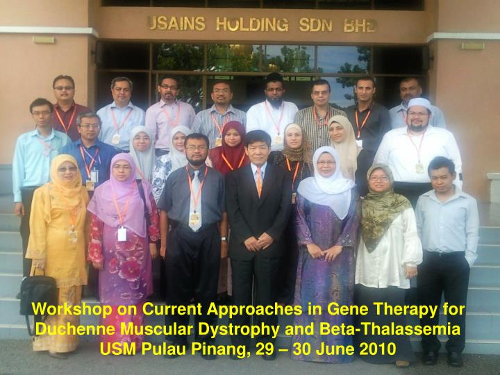 Workshop on Current Approaches in Gene Therapy for                 Duchenne Muscular Dystrophy and Beta-Thalassemia                                               USM Pulau Pinang, 29 – 30 June 2010