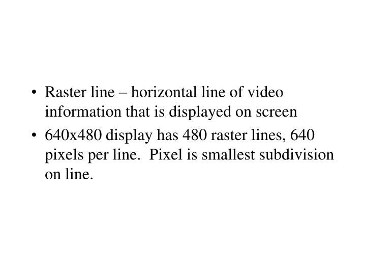 Raster line – horizontal line of video information that is displayed on screen