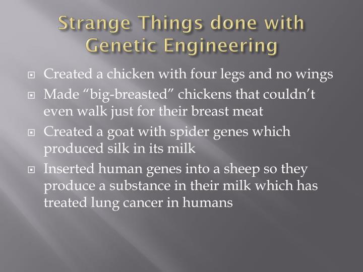 Strange Things done with Genetic Engineering