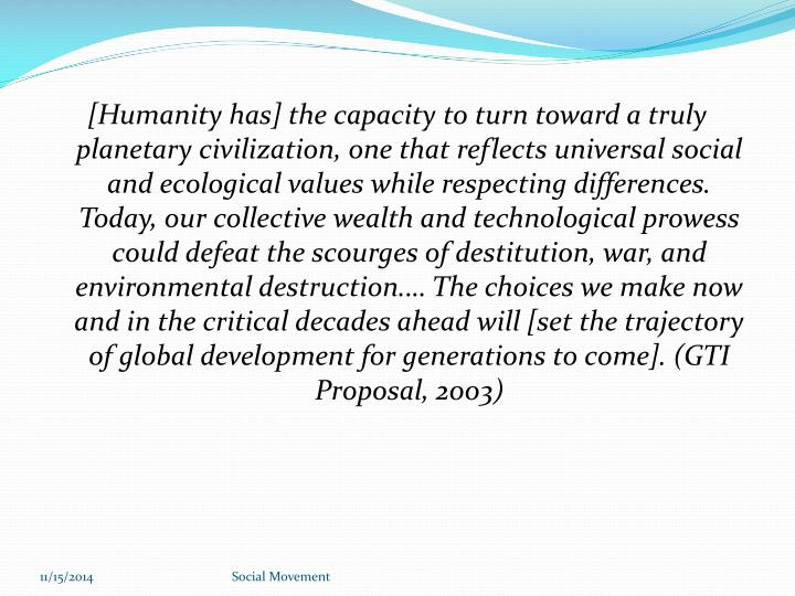 [Humanity has] the capacity to turn toward a truly planetary civilization, one that reflects universal social and ecological values while respecting differences. Today, our collective wealth and technological prowess could defeat the scourges of destitution, war, and environmental destruction.… The choices we make now and in the critical decades ahead will [set the trajectory of global development for generations to come]. (GTI Proposal, 2003)