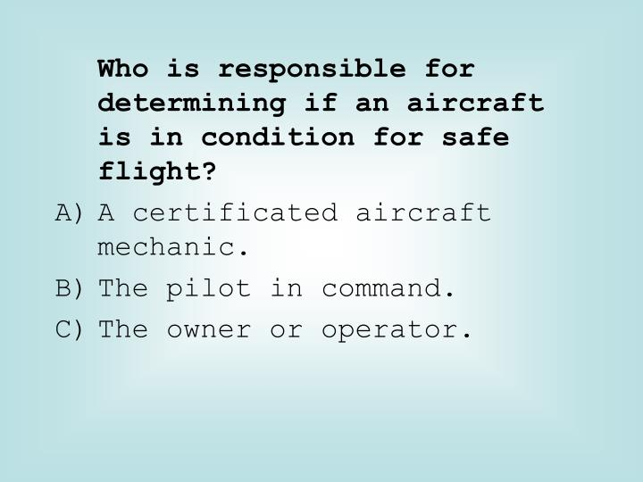 Who is responsible for determining if an aircraft is in condition for safe flight?