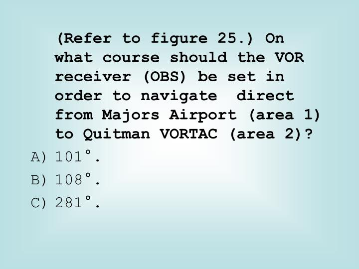 (Refer to figure 25.) On what course should the VOR receiver (OBS) be set in order to navigate  direct from Majors Airport (area 1) to Quitman VORTAC (area 2)?