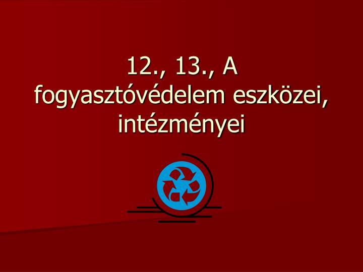 12., 13., A fogyasztóvédelem eszközei, intézményei