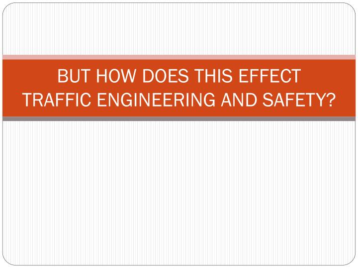 BUT HOW DOES THIS EFFECT TRAFFIC ENGINEERING AND SAFETY?