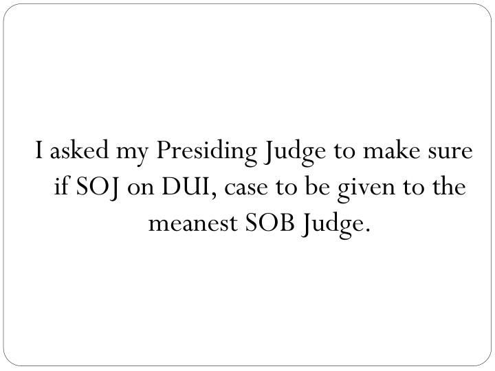 I asked my Presiding Judge to make sure if SOJ on DUI, case to be given to the meanest SOB Judge.
