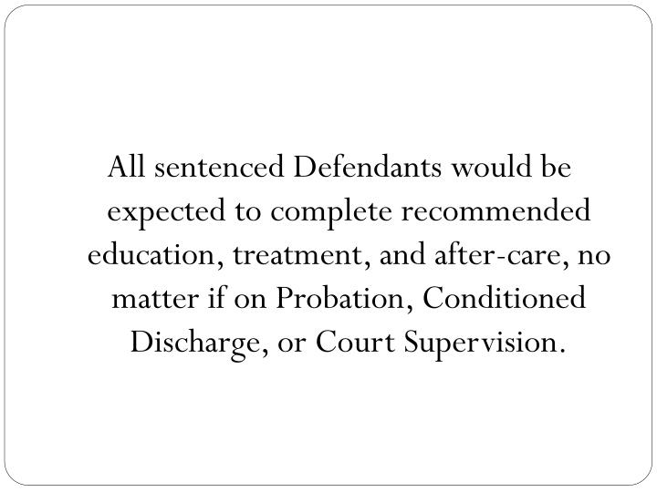 All sentenced Defendants would be expected to complete recommended education, treatment, and after-care, no matter if on Probation, Conditioned Discharge, or Court Supervision.