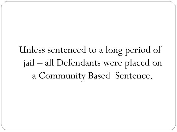 Unless sentenced to a long period of jail – all Defendants were placed on a Community Based  Sentence.
