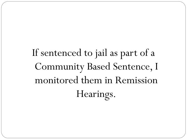 If sentenced to jail as part of a Community Based Sentence, I monitored them in Remission Hearings.