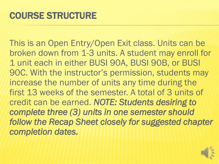 This is an Open Entry/Open Exit class. Units can be broken down from 1-3 units. A student may enroll for 1 unit each in either BUSI 90A, BUSI 90B, or BUSI 90C. With the instructor's permission, students may increase the number of units any time during the first 13 weeks of the semester. A total of 3 units of credit can be earned.