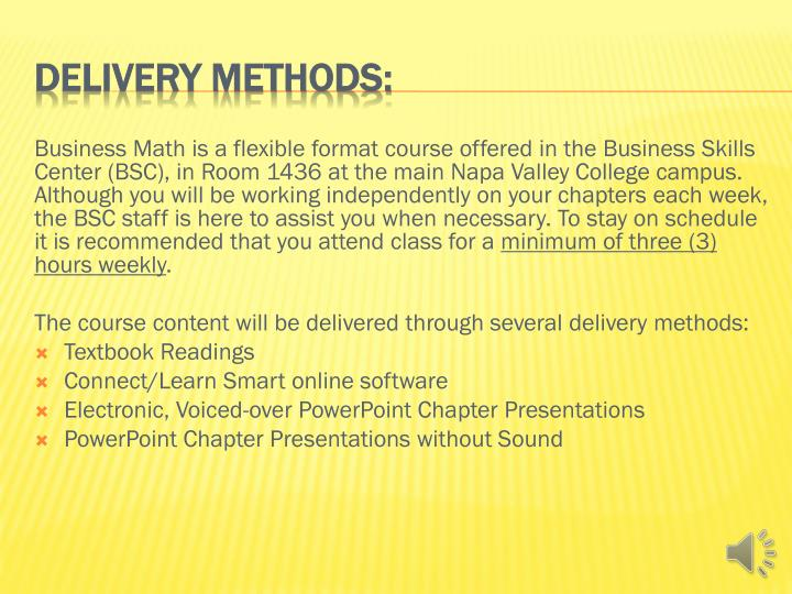 Business Math is a flexible format course offered in the Business Skills Center (BSC), in Room 1436 at the main Napa Valley College campus. Although you will be working independently on your chapters each week, the BSC staff is here to assist you when necessary. To stay on schedule it is recommended that you attend class for a