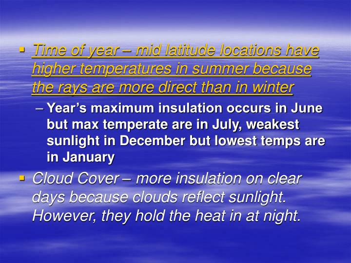 Time of year – mid latitude locations have higher temperatures in summer because the rays are more direct than in winter