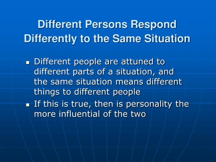 Different Persons Respond Differently to the Same Situation