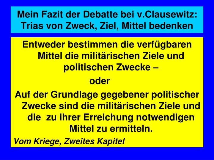 Mein Fazit der Debatte bei v.Clausewitz: Trias von Zweck, Ziel, Mittel bedenken