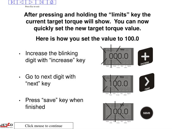"After pressing and holding the ""limits"" key the current target torque will show.  You can now quickly set the new target torque value."