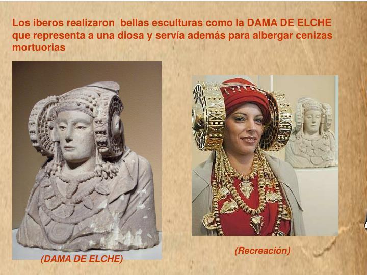 Los iberos realizaron  bellas esculturas como la DAMA DE ELCHE