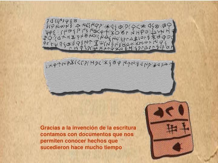 Gracias a la invención de la escritura contamos con documentos que nos permiten conocer hechos que sucedieron hace mucho tiempo