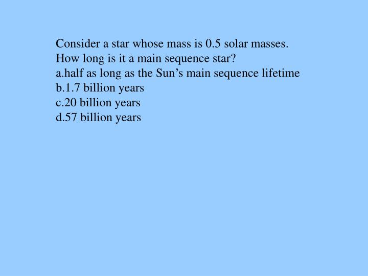 Consider a star whose mass is 0.5 solar masses.