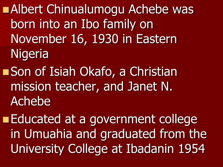 Albert Chinualumogu Achebe was born into an Ibo family on November 16, 1930 in Eastern Nigeria