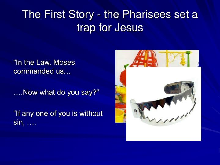 The First Story - the Pharisees set a trap for Jesus