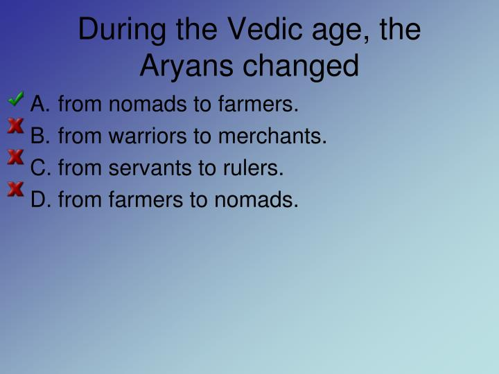 During the Vedic age, the Aryans changed