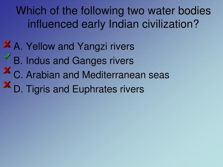 Which of the following two water bodies influenced early indian civilization
