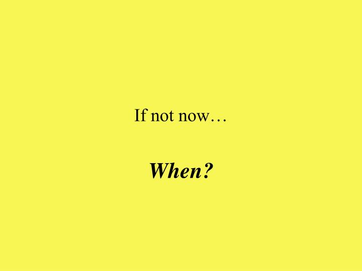 If not now…