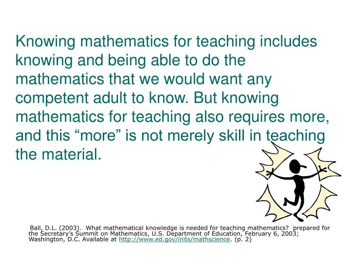 "Knowing mathematics for teaching includes knowing and being able to do the mathematics that we would want any competent adult to know. But knowing mathematics for teaching also requires more, and this ""more"" is not merely skill in teaching the material."