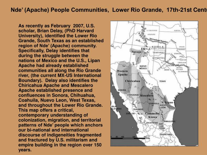 As recently as February  2007, U.S. scholar, Brian Delay, (PhD Harvard University), identified the Lower Rio Grande, South Texas as an established region of Nde' (Apache) community. Specifically, Delay identifies that during the struggle between the nations of Mexico and the U.S., Lipan Apache had already established communities all along the Rio Grande river, (the current MX-US International Boundary).  Delay also identifies the Chiricahua Apache and Mescalero Apache established presence and confluences in Sonora, Chihuahua, Coahuila, Nuevo Leon, West Texas, and throughout the Lower Rio Grande.  This map offers a critical, contemporary understanding of colonization, migration, and territorial patterns of Nde' people which anchors our bi-national and international discourse of indigeneities fragmented and fractured by U.S. militarism and empire building in the region over 150 years.