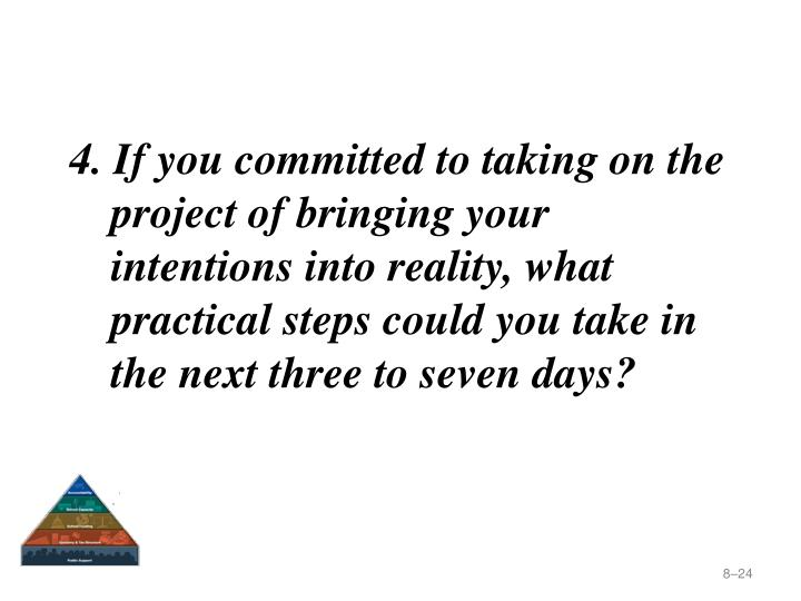 4. If you committed to taking on the project of bringing your intentions into reality, what practical steps could you take in the next three to seven days?