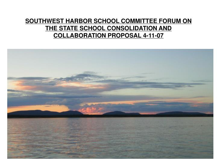 SOUTHWEST HARBOR SCHOOL COMMITTEE FORUM ON THE STATE SCHOOL CONSOLIDATION AND COLLABORATION PROPOSAL...