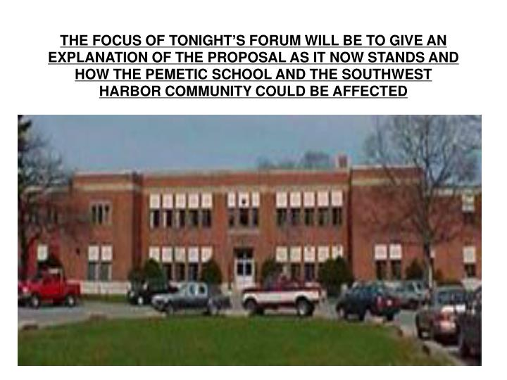 THE FOCUS OF TONIGHT'S FORUM WILL BE TO GIVE AN EXPLANATION OF THE PROPOSAL AS IT NOW STANDS AND HOW THE PEMETIC SCHOOL AND THE SOUTHWEST HARBOR COMMUNITY COULD BE AFFECTED