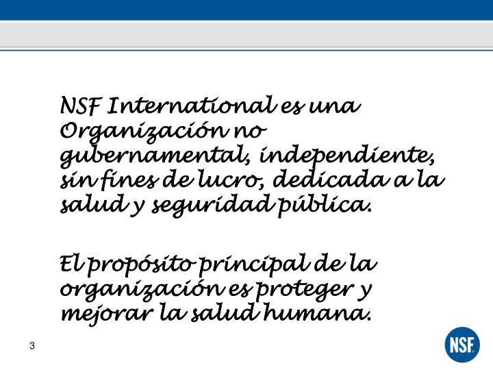 NSF International es una Organización no gubernamental, independiente, sin fines de lucro, dedicada a la salud y seguridad pública.
