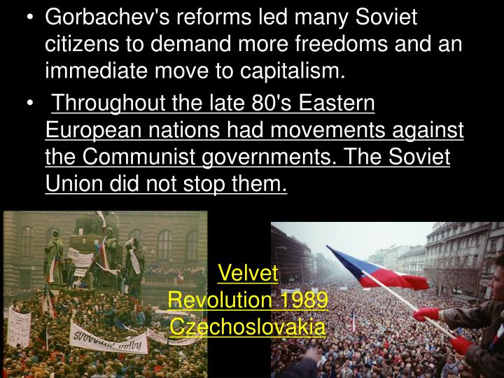 Gorbachev's reforms led many Soviet citizens to demand more freedoms and an immediate move to capitalism.