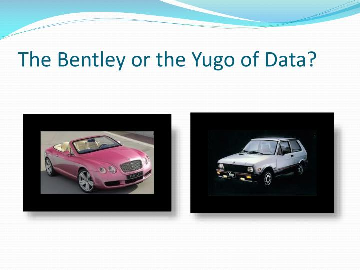 The Bentley or the Yugo of Data?